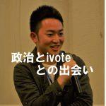 【ivote代表 正生談】なぜ赤点コレクターの高校生が政治に興味を持ったか