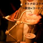 オトナなコラボ~政治×コーヒー~