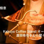 仕事の極意 〜Kakuya Coffee Stand オーナー 蘆田格也さんに聞く〜