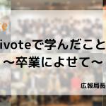 【卒業エントリ】 ivoteで学んだこと 〜卒業によせて〜 広報局長 釘本茜