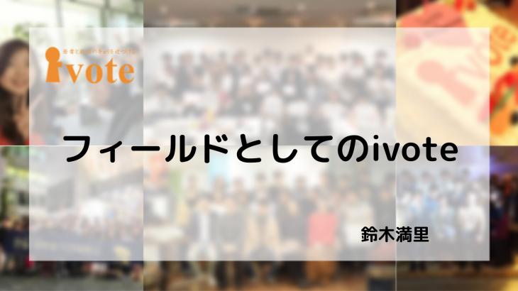 【卒業エントリ】フィールドとしてのivote-鈴木 満理